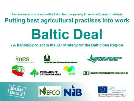 Farmers and advisors around the Baltic Sea co-operating for reduced losses of nutrients Putting best agricultural practises into work Baltic Deal - A flagship.