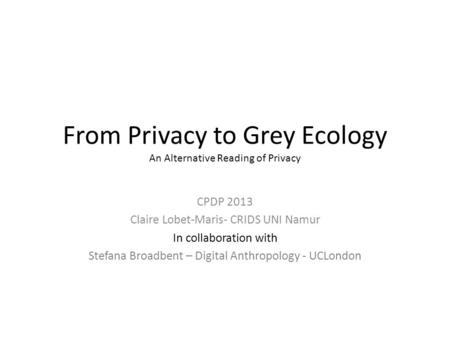 From Privacy to Grey Ecology An Alternative Reading of Privacy CPDP 2013 Claire Lobet-Maris- CRIDS UNI Namur In collaboration with Stefana Broadbent –