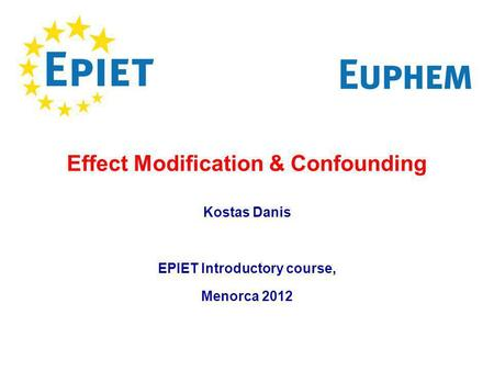 Effect Modification & Confounding Kostas Danis EPIET Introductory course, Menorca 2012.
