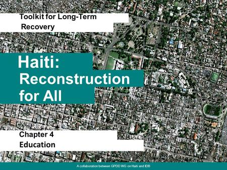 Chapter 1. Focus on Physical Environment 1 Haiti: Toolkit for Long-Term Reconstruction for All Recovery A collaboration between GPDD WG on Haiti and IDB.