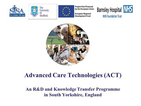 Advanced Care Technologies (ACT) An R&D and Knowledge Transfer Programme in South Yorkshire, England.