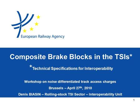 1 Workshop on noise differentiated track access charges Brussels – April 27 th, 2010 Denis BIASIN – Rolling-stock TSI Sector – Interoperability Unit Composite.