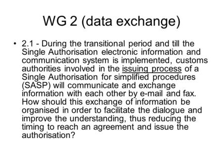 WG 2 (data exchange) 2.1 - During the transitional period and till the Single Authorisation electronic information and communication system is implemented,