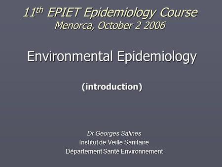 11 th EPIET Epidemiology Course Menorca, October 2 2006 Environmental Epidemiology (introduction) Dr Georges Salines Institut de Veille Sanitaire Département.