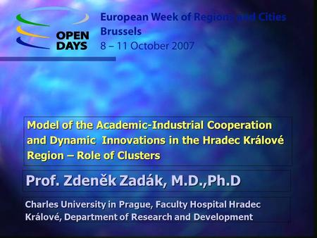 1 Model of the Academic-Industrial Cooperation and Dynamic Innovations in the Hradec Králové Region – Role of Clusters Prof. Zdeněk Zadák, M.D.,Ph.D Charles.
