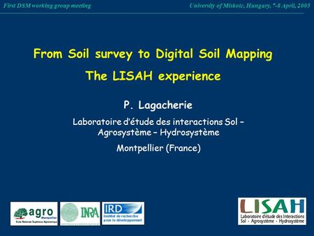 From Soil survey to Digital Soil Mapping The LISAH experience First DSM working group meeting University of Miskolc, Hungary, 7-8 April, 2005 P. Lagacherie.