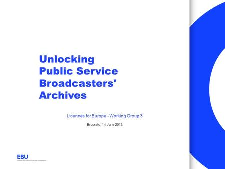 Unlocking Public Service Broadcasters' Archives Licences for Europe - Working Group 3 Brussels, 14 June 2013.