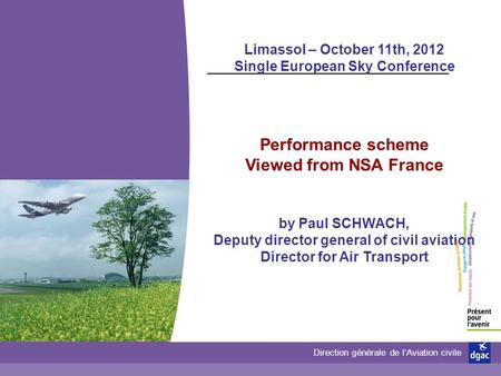 Direction générale de lAviation civile Limassol – October 11th, 2012 Single European Sky Conference Performance scheme Viewed from NSA France by Paul SCHWACH,