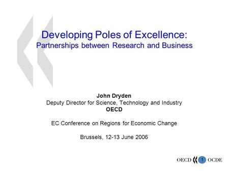 1 Developing Poles of Excellence: Partnerships between Research and Business John Dryden Deputy Director for Science, Technology and Industry OECD EC Conference.