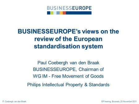 Paul Coebergh van den Braak BUSINESSEUROPE, Chairman of WG IM - Free Movement of Goods Philips Intellectual Property & Standards BUSINESSEUROPEs views.