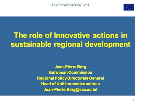 ERDF INNOVATIVE ACTIONS 1 The role of Innovative actions in sustainable regional development Jean-Pierre Berg European Commission Regional Policy Directorate.