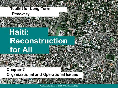 1 Haiti: Toolkit for Long-Term Reconstruction for All Recovery A collaboration between GPDD WG on Haiti and IDB Chapter 7 Organizational and Operational.