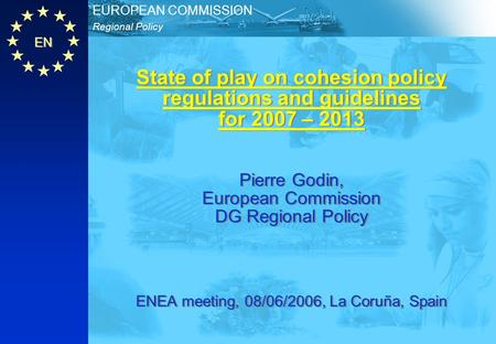 EN Regional Policy EUROPEAN COMMISSION State of play on cohesion policy regulations and guidelines for 2007 – 2013 Pierre Godin, European Commission DG.