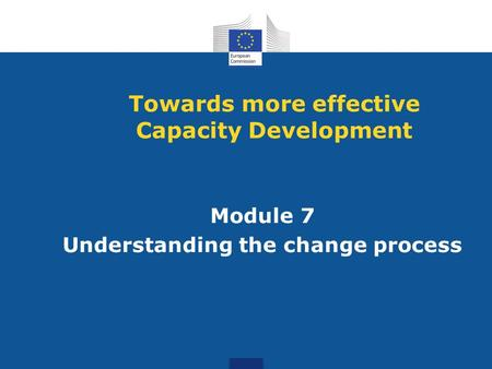 Module 7 Understanding the change process Towards more effective Capacity Development.