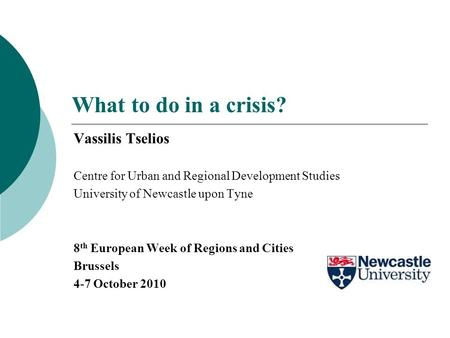 What to do in a crisis? Vassilis Tselios Centre for Urban and Regional Development Studies University of Newcastle upon Tyne 8 th European Week of Regions.