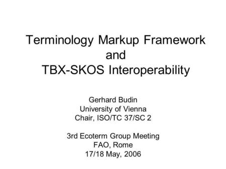 Terminology Markup Framework and TBX-SKOS Interoperability Gerhard Budin University of Vienna Chair, ISO/TC 37/SC 2 3rd Ecoterm Group Meeting FAO, Rome.