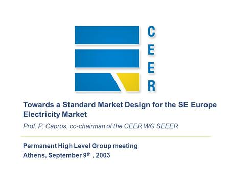 Permanent High Level Group meeting Athens, September 9 th, 2003 Towards a Standard Market Design for the SE Europe Electricity Market Prof. P. Capros,