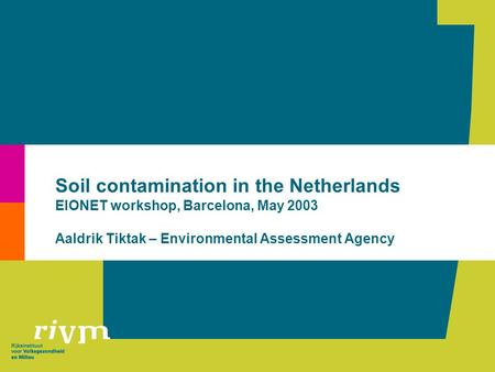 Soil contamination in the Netherlands EIONET workshop, Barcelona, May 2003 Aaldrik Tiktak – Environmental Assessment Agency.