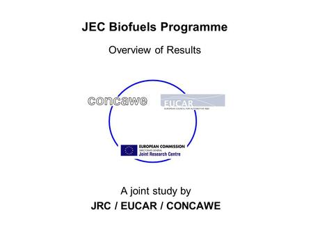 JEC Biofuels Programme Overview of Results A joint study by JRC / EUCAR / CONCAWE.