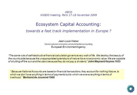 OECD WGEIO meeting, Paris 17-18 November 2009 Ecosystem Capital Accounting: towards a fast track implementation in Europe ? Jean-Louis Weber Senior adviser.