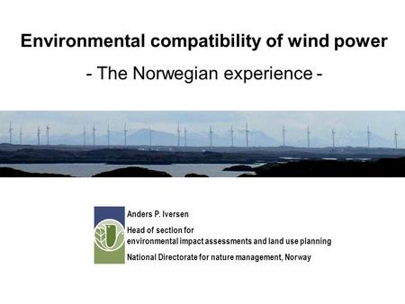 Environmental compatibility of wind power - The Norwegian experience - Anders P. Iversen Head of section for environmental impact assessments and land.