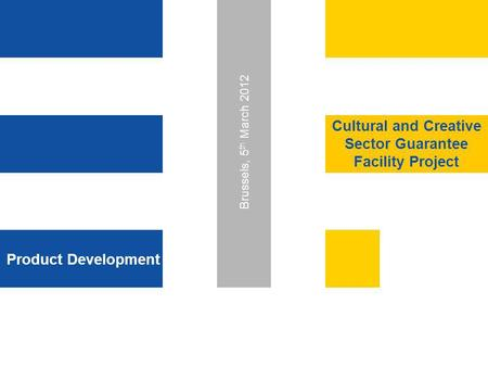 Product Development Cultural and Creative Sector Guarantee Facility Project Brussels, 5 th March 2012.