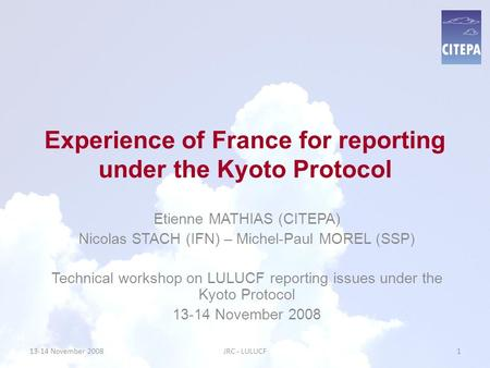 Experience of France for reporting under the Kyoto Protocol Etienne MATHIAS (CITEPA) Nicolas STACH (IFN) – Michel-Paul MOREL (SSP) Technical workshop on.