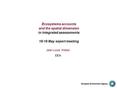 Ecosystems accounts and the spatial dimension in integrated assessments 18-19 May expert meeting Jean-Louis Weber EEA.