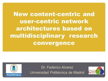 New content-centric and user-centric network architectures based on multidisciplinary research convergence Dr. Federico Alvarez Universidad Politécnica.