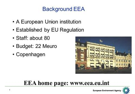 1 Background EEA A European Union institution Established by EU Regulation Staff: about 80 Budget: 22 Meuro Copenhagen EEA home page: www.eea.eu.int.