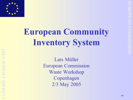 1 EUROPEAN COMMISSION CLIMATE CHANGE UNIT European Community Inventory System Lars Müller European Commission Waste Workshop Copenhagen 2/3 May 2005.