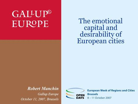 The emotional capital and desirability of European cities Robert Manchin Gallup Europe October 11, 2007, Brussels.
