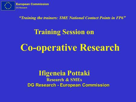 European Commission DG Research Co-operative Research Training Session on Ifigeneia Pottaki Research & SMEs DG Research - European Commission Training.