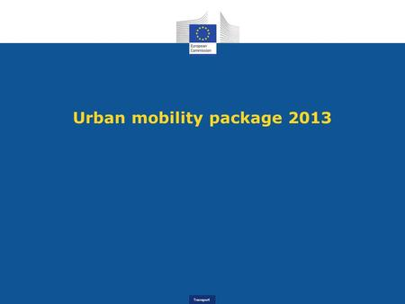Transport Urban mobility package 2013. Transport The 2011 White Paper - Roadmap to a Single European Transport Area Oil dependency - High and volatile.