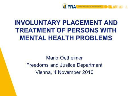 INVOLUNTARY PLACEMENT AND TREATMENT OF PERSONS WITH MENTAL HEALTH PROBLEMS Mario Oetheimer Freedoms and Justice Department Vienna, 4 November 2010.
