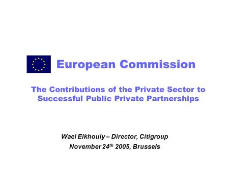 The Contributions of the Private Sector to Successful Public Private Partnerships Wael Elkhouly – Director, Citigroup November 24 th 2005, Brussels European.
