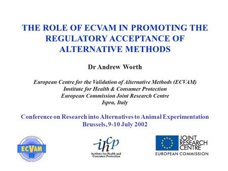 THE ROLE OF ECVAM IN PROMOTING THE REGULATORY ACCEPTANCE OF ALTERNATIVE METHODS Dr Andrew Worth European Centre for the Validation of Alternative Methods.