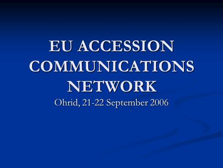 EU ACCESSION COMMUNICATIONS NETWORK Ohrid, 21-22 September 2006.