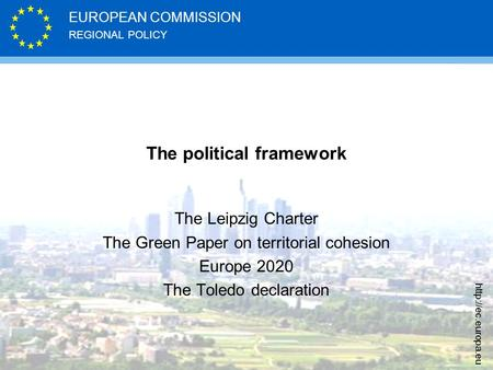 REGIONAL POLICY EUROPEAN COMMISSION  The political framework The Leipzig Charter The Green Paper on territorial cohesion Europe 2020.