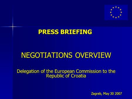 PRESS BRIEFING NEGOTIATIONS OVERVIEW Delegation of the European Commission to the Republic of Croatia Zagreb, May 30 2007.