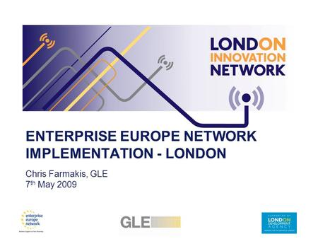 ENTERPRISE EUROPE NETWORK IMPLEMENTATION - LONDON Chris Farmakis, GLE 7 th May 2009.