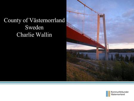 County of Västernorrland Sweden Charlie Wallin. Facts 7 municipalities Population 244 000 Inhabitants/km 2 = 11,2 2 Provinces 74% of the area is Forests.