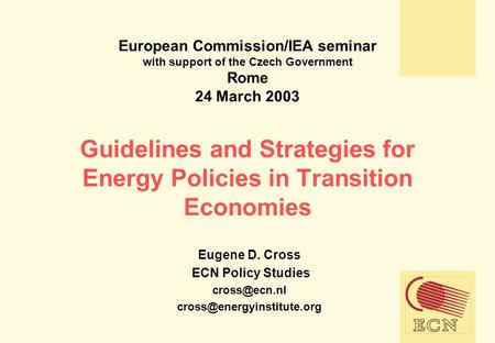 European Commission/IEA seminar with support of the Czech Government Rome 24 March 2003 Guidelines and Strategies for Energy Policies in Transition Economies.