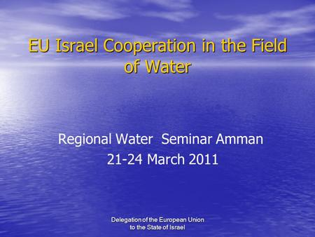 Delegation of the European Union to the State of Israel EU Israel Cooperation in the Field of Water Regional Water Seminar Amman 21-24 March 2011.