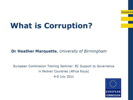 EuropeAid What is Corruption? Dr Heather Marquette, University of Birmingham European Commission Training Seminar: EC Support to Governance in Partner.