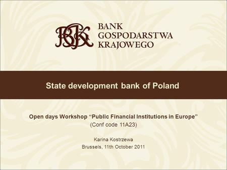 State development bank of Poland Open days Workshop Public Financial Institutions in Europe (Conf code 11A23) Karina Kostrzewa Brussels, 11th October 2011.