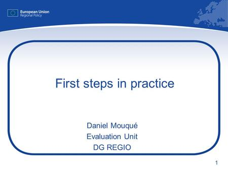 1 First steps in practice Daniel Mouqué Evaluation Unit DG REGIO.