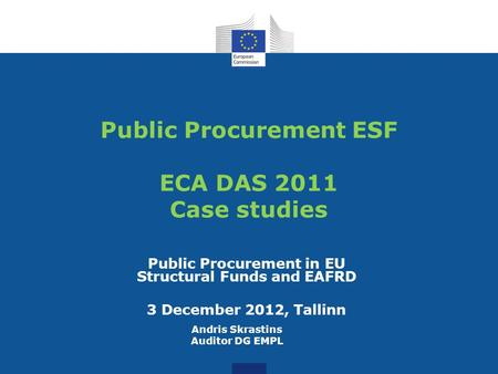 Public Procurement ESF ECA DAS 2011 Case studies Public Procurement in EU Structural Funds and EAFRD 3 December 2012, Tallinn Andris Skrastins Auditor.