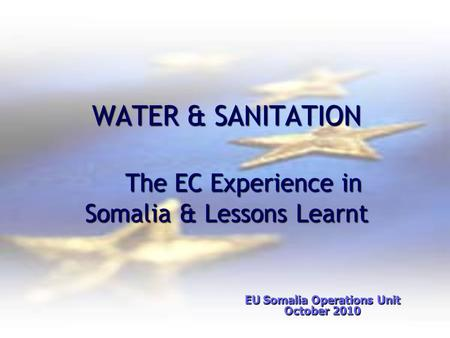 WATER & SANITATION The EC Experience in Somalia & Lessons Learnt WATER & SANITATION The EC Experience in Somalia & Lessons Learnt EU Somalia Operations.