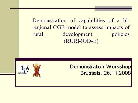 Demonstration of capabilities of a bi- regional CGE model to assess impacts of rural development policies (RURMOD-E) Demonstration Workshop Brussels, 26.11.2008.